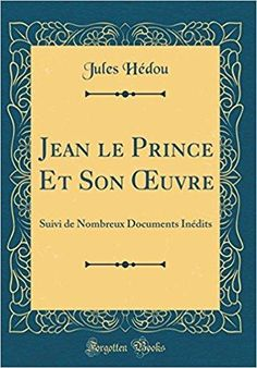 Télécharger Jean Le Prince Et Son Oeuvre: Suivi de Nombreux Documents Inedits (Classic Reprint) Gratuit