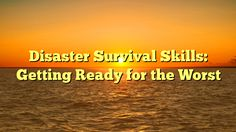 Disaster Survival Skills: Getting Ready for the Worst - http://4gunner.com/disaster-survival-skills-getting-ready-for-the-worst/