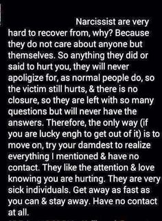 Narcissists are very hard to recover from. Why? Because they do not care about anyone but themselves. So anything they did or said to hurt you, they will never apologize for, as normal people do, so the victim still hurts & there is no closure, so they are left with so many questions but will never have the answers. Therefore, the only way (if you are lucky enough to get out of it) is to MOVE ON, try your damnedest to realize everything I mentioned & have NO CONTACT.