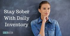 Taking a daily inventory is a way for you to constantly self-evaluate yourself and your behaviors. A daily inventory will help you stay sober and keep growing as a person.