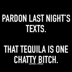 Pardon last night's texts. That tequila is one chatty bitch. Sign Quotes, Funny Quotes, Funny Memes, Me Quotes, Drunk Quotes, Drunk Humor, Liquor Quotes, Tequila Quotes, Last Night Quotes