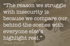 The reason we struggle with insecurity is because we compare our behind-the-scenes with everyone's highlight reel.