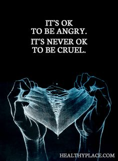 Quote on abuse: It's ok to be angry. It's never ok to be cruel. www.HealthyPlace.com