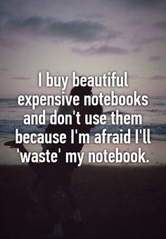 I buy beautiful expensive notebooks and don't use them because I'm afraid I'll 'waste' my notebook.
