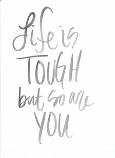 Life is tough, but so are you!