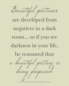 """Customizable PRINTABLE -  """"Beautiful pictures are developed from negatives in a dark room... so if you see darkness in your life, be reassured that a beautiful picture is being prepared."""" ~Unknown"""