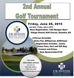 F.W. Huston Medical Center Golf Tournament Friday, June 26, 2015 rain date: Friday, July 3, 2015 Noon Registration, 1:00 Shotgun Start Village Greens Golf Course, Ozawkie, KS 4-Person Scramble Entry Fee, $60/person, $240/team Registration includes: Lunch, Green Fees, Cart and Gift Bag Contest and Prizes Sponsorship $125 For more info & form: http://www.fwhuston.com/newsevents/