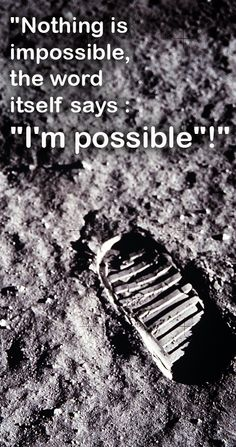 Nothing is impossible, the word itself says I'm possible !