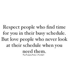 "Love Quote of the day. Unknown Author ""Respect people who find time for you in their busy schedule. But love people who never look at their schedule when you need them. The Words, Cool Words, Quotable Quotes, Motivational Quotes, Funny Quotes, Inspirational Quotes, Great Quotes, Quotes To Live By, Words Worth"