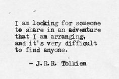 I am looking for someone to share in an adventure that I am arranging, and it's very difficult to find anyone. -J.R.R. Tolkien
