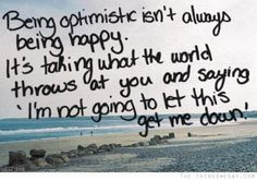 """Being optimistic isn't always being happy.  It's taking what the world throws at you and saying, """"I'm not going to let this get me down!"""""""