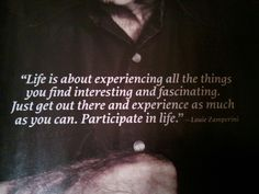 Life is about experiencing all the things you find interesting and fascinating. Just get out there and experience as much as you can. Participate in life. -Louis zamperini-