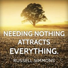 Needing nothing attracts everything. -Russell Simmons