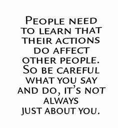 People need to learn that their actions do affect other people. So be careful what you say and do, it`s not always just about you.
