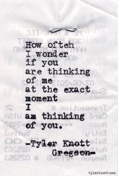how often i wonder if you are thinking of me at the exact moment i am thinking of you -tyler knott gregson