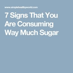 7 Signs That You Are Consuming Way Much Sugar