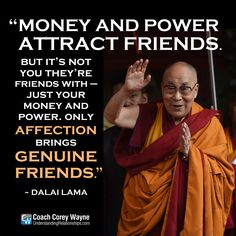 """#dalailama #tibetan #buddhism #monk #money #power #genuine #friendship #love #integrity #coachcoreywayne #greatquotes Photo by MONEY SHARMA/AFP/Getty Images """"Money and power attract friends. But it's not you they're friends with — just your money and power. Only affection brings genuine friends."""" ~ Dalai Lama"""