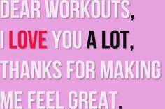 Dear workout, I love you a lot. Thanks for making me feel great.