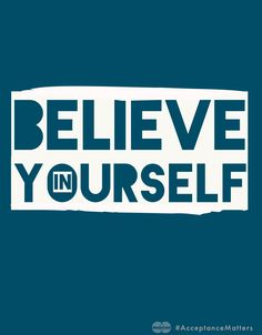 Believe in yourself. If you don't who will?