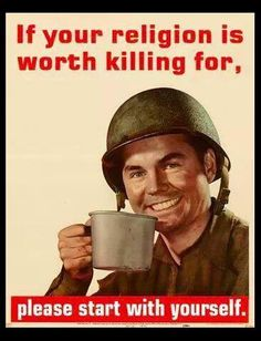 If your religion is worth killing for, please start with yourself.