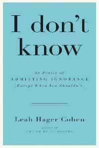 "I Don't Know by Leah Hager Cohen - ""In her latest book, Cohen waxes poetic about ignorance, why we fear it, and when we should just admit we don't know. Cohen examines the fear of uncertainty, sharing insights on the consequences of lying about what we don't know and how our background affects what we're willing to admit. Readers will long think about the power of the unknown."""