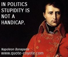"Napoleon Bonaparte - ""In politics stupidity is not a handicap. Words Quotes, Wise Words, Life Quotes, Sayings, Clever Quotes, Great Quotes, Inspirational Quotes, Motivational, Napoleon Quotes"