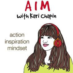 AIM with Kari Chapin is a podcast. Available to download through iTunes and Stitcher Radio. Please subscribe and review and joint the conversation. Show notes and guest information can be found at www.karichapin.com/podcast