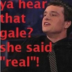 oh Peeta. I would say 'real' to you any day. hah.