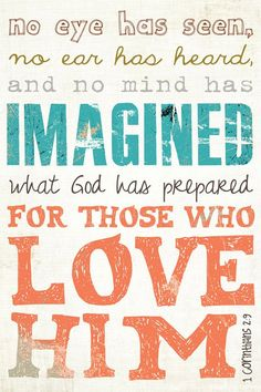 No eye has seen, no ear has heard, and no mind has imagined what God has prepared for those who love him. - 1 Corinthians 2:9