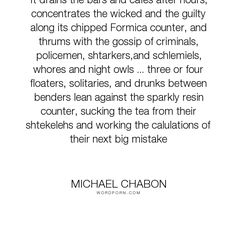 "Michael Chabon - ""It drains the bars and cafes after hours, concentrates the wicked and the guilty..."". mistakes, night, gossip, police, donut-shop, drunks"