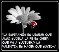 Valentía es hacer que las cosas deseadas sucedan