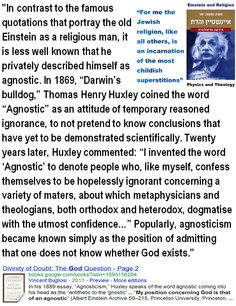 My position concerning God is that of an agnostic - Einstein - Thomas Henry Huxley coined the word Agnostic as an attitude of temporary reasoned ignorance.