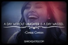 A day without laughter is a day wasted. -Charlie Chaplin