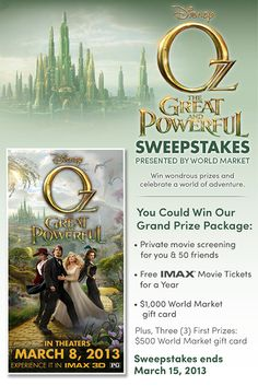 OZ The Great and Powerful Sweepstakes presented by World Market >> Enter for a chance to win our Grand Prize package: Private movie screening for you and 50 friends of OZ The Great and Powerful, free IMAX movie tickets for a year and a 1,000 World Market gift card. Sweepstakes ends 3/15/13.
