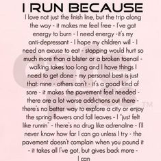Running Matters #179: I run because I love not just the finish line, but the trip along the way - it makes me feel free - I've got energy to burn - I need energy - it's my anti-depressant - I hope my children will - I need an excuse to eat - stopping would hurt so much more than a blister or a broken toenail - walking takes too long and I have things I need to get done - my personal best is just that: mine - other's can't - it's a good kind of sore - it makes the pavement feel needed…