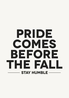 Pride comes before the fall!