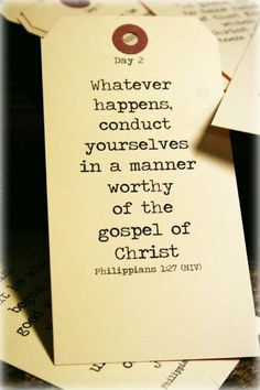 Whatever happens, conduct yourselves in a manner worthy of the gospel of Christ. [Philippians 1:27]