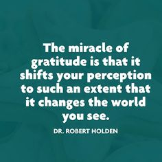 """The miracle of gratitude is that it shifts you perception to such an extent that it changes the world you see."" — Dr. Robert Holden"