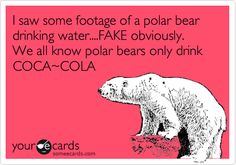 I saw some footage of a polar bear drinking water....FAKE obviously. We all know polar bears only drink COCA~COLA.