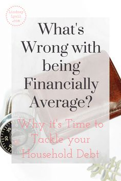 What's Wrong with Being Financially Average? Why it's Time to Tackle your Household Debt to rise above average and build wealth. Click the picture to learn why and how you need to get started and become debt free.