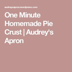 One Minute Homemade Pie Crust | Audrey's Apron