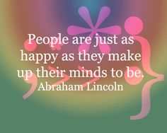 People are just as happy as they make up their minds to be. - Abraham Lincoln
