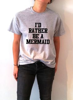I'd rather be a mermaid T-shirt Unisex With saying women