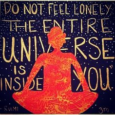 'Do not Feel Lonely, the Entire Universe is Inside You', RUMI quote.
