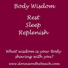Body Wisdom:  Rest.  Sleep.  Replenish.   What wisdom is your Body sharing with you? http://www.donnaonthebeach.com