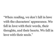 """When reading, we don't fall in love with the characters' appearance. We fall in love with their words, their thoughts, and their hearts. We fall in love with their souls."""
