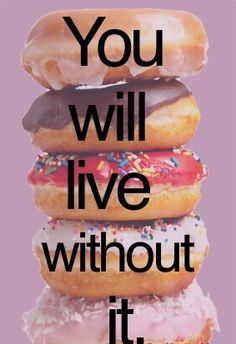 Junk food? Empty calories? YOU WILL live without it
