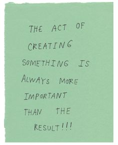 "Such an important reminder: ""the act of creating something is always more important than the result"""