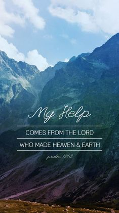 I lift my eyes up to the mountains. Where does my help come from? My help comes from the maker of heaven and earth