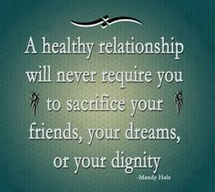 A healthy relationship will never require you to sacrifice your friends, your dreams or your dignity.